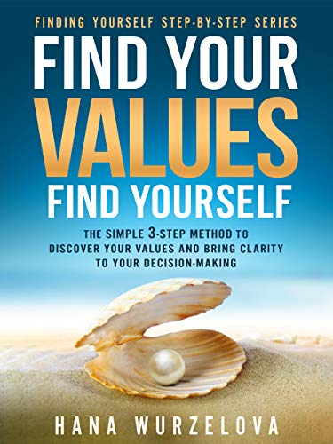Find Your Values, Find Yourself: The Simple 3-Step Method to Discover Your Values and Bring Clarity to Your Decision-Making (Finding Yourself Step-by-Step Book 1)