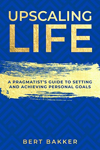 Upscaling Life: A Pragmatist's Guide to Setting and Achieving Personal Goals