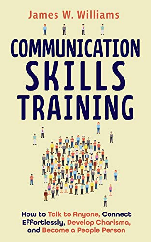 Communication Skills Training: How to Talk to Anyone, Connect Effortlessly, Develop Charisma, and Become a People Person