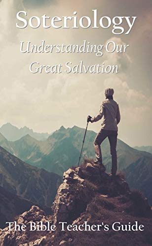 Free: Soteriology: Understanding Our Great Salvation (The Bible Teacher's Guide)