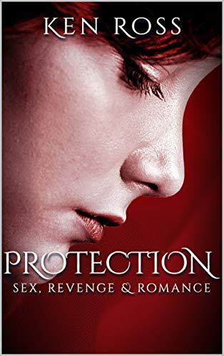 Free: PROTECTION: Sex, Revenge & Romance (Ken Ross Romantic/Erotic Suspense Series Book 2)