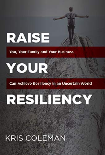 Raise Your Resiliency: You, Your Family and Your Business Can Achieve Resiliency in an Uncertain World