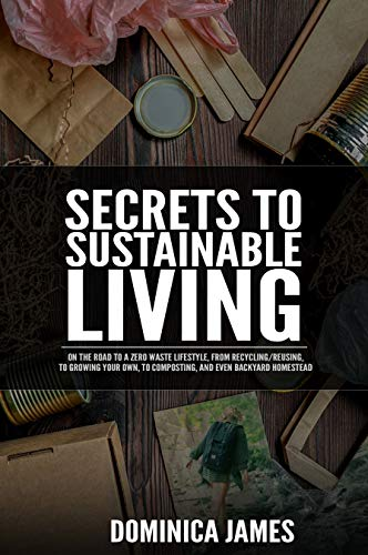 Secrets To Sustainable Living: On The Road To Zero Waste Lifestyle, From Recycling/Reusing, To Growing Your Own, Composting, And Even Backyard Homestead