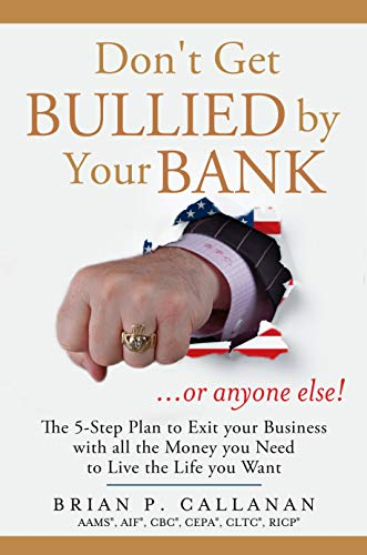 Free: Don't Get Bullied by Your Bank…or Anyone Else!: The 5-Step Plan to Exit Your Business With All the Money You Need to Live the Life You Want