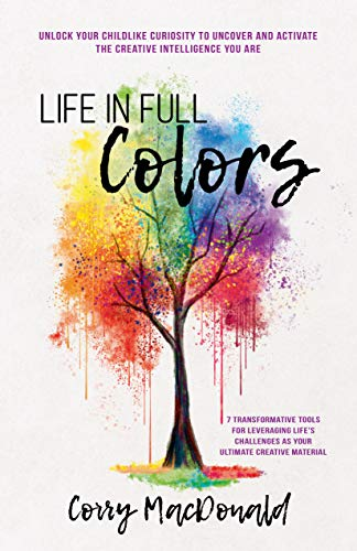 Life In Full Colors: Unlock Your Childlike Curiosity to Uncover and Activate the Creative Intelligence You Are