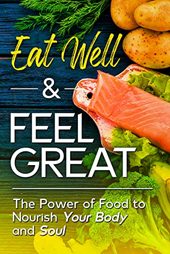 Eat Well & Feel Great: The Power of Food to Nourish Your Body and Soul