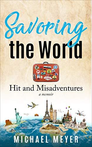 Savoring the World: Hit and Misadventures – A Memoir