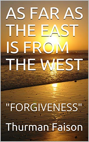 """AS FAR AS THE EAST IS FROM THE WEST: """"FORGIVENESS"""""""