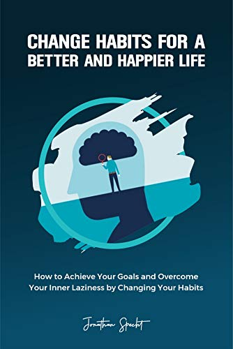Change Habits for a Better and Happier Life: How to Achieve Your Goals and Overcome Your Inner Laziness by Changing Your Habits