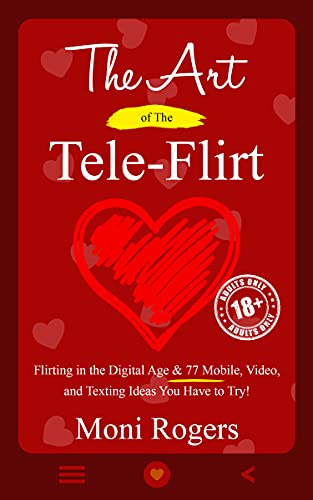 The Art of the Tele-Flirt: Flirting in the Digital Age & 77 Mobile, Video, and Texting Ideas You Have to Try